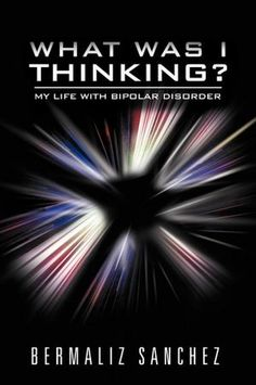 BOOK: What Was I Thinking? My Life With Bipolar Disorder.  Go here http://www.barnesandnoble.com/w/what-was-i-thinking-my-life-with-bipolar-disorder-bermaliz-sanchez/1112309013?ean=9781465385345&itm=99&usri=bipolar+disorder