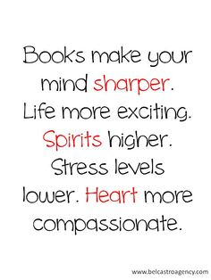Books make your mind sharper, life more exciting, spirits higher, stress levels lower, and heart more compassionate.