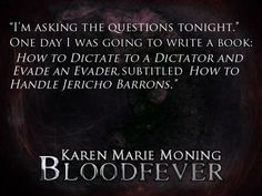 """""""I'm asking the questions tonight."""" One day I was going to write a book: How to Dictate to a Dictator and Evade an Evader, subtitled How to Handle Jericho Barrons."""" ― Karen Marie Moning, Bloodfever"""