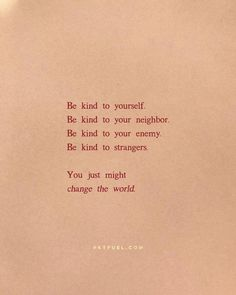 kind to yourself. Be kind to your neighbor. Be kind to your enemy. Be kind to strangers. You just might change the world. {CLICK IMAGE FOR MORE} Pretty Words, Beautiful Words, Cool Words, Wise Words, Quotes To Live By, Me Quotes, Motivational Quotes, Inspirational Quotes, Change The World Quotes