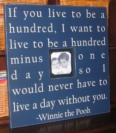 Winnie the pooh quote frame.  So very true! I gave this to my hubby as a gift, its on our wall next to our bed. :-)