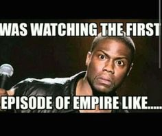 Empire TV Series - A person's face when they were watching the first episode of Empire...Like .......OMG!!! - Kevin Hart
