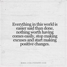 Everything in this world is easier said than done, nothing worth having comes easily, stop making excuses and start making positive changes.