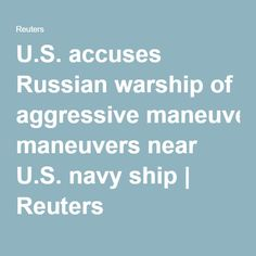 U.S. accuses Russian warship of aggressive maneuvers near U.S. navy ship | Reuters 07.02.16 A Russian warship carried out aggressive and erratic maneuvers close to a U.S. Navy ship in the eastern Mediterranean Sea, the second such Cold War-style incident there in a matter of weeks, the U.S. military said on Saturday.