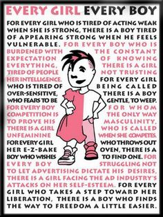 """For every boy who is burdened with the constant expectation of knowing everything, there is a girl tired of people not trusting her intelligence...For every boy struggling not to let advertising dictate his desires, there is a girl facing the ad industry's attacks on her self-esteem. For every girl who takes a step toward her liberation, there is a boy who finds the way to freedom a little easier."""