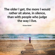 The older I get, the more I would rather sit alone, in silence, than with people who judge the way I live. - Kristen Butler