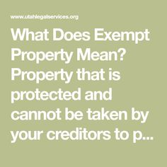 What Does Exempt Property Mean? Property that is protected and cannot be taken by your creditors to pay off a judgment for debt. Who May Claim an Exemption? You or your spouse, your children, or anyone else whom you give permission to, may claim an exemption on your behalf.