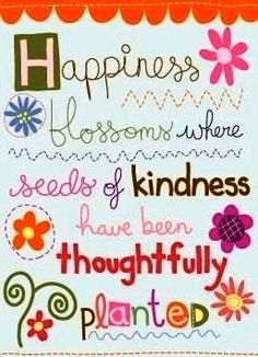 Happiness blossoms where seeds of kindness have been thoughtfully planted