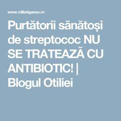Purtătorii sănătoși de streptococ NU SE TRATEAZĂ CU ANTIBIOTIC! | Blogul Otiliei