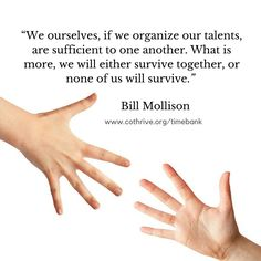 """We ourselves, if we organize our talents, are sufficient to one another. What is more, we will either survive together, or none of us will survive."" Bill Mollison"