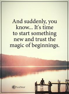 Ans suddenly, you know...It's time to start something new and trust the magic of beginnings.