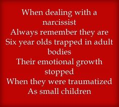 When dealing with a narcissist Always remember they are Six year...