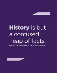 History is but a confused heap of facts. History Quotes, Confused, Quote Of The Day, Life Quotes, Lord, Inspirational Quotes, Facts, Motivation, Quotes About Life