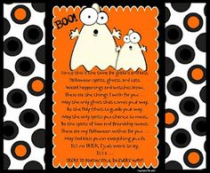 Since this is the time for goblins and bats,  Halloween spirits and ghosts and cats.  Weird happenings and witches brew,  These are the thing I wish for you . . .  May the only ghost that comes your way,  Be the Holy Ghost to guide your way.  May the only spirits you chance to meet,  Be the spirits of love and kindness sweet.  These are my Halloween wishes for you,  May God bless you in everything you do.  It's no TRICK, I just want to say,  {It's a TREAT TO KNOW YOU IN EVERY WAY!}