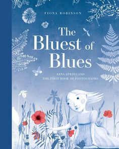 Arts/Photography - The Bluest of Blues: Anna Atkins and the First Book of Photographs by Fiona Robinson Atkins, Abrams Books, Robinson, Handwritten Text, Mighty Girl, Anna, Royal Academy Of Arts, Cyanotype, Losing Her