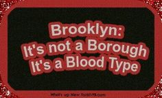 Brooklyn: It's not a bourough. It's a blood type.