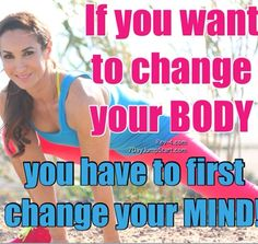 If you want to change your body, change your MIND :)