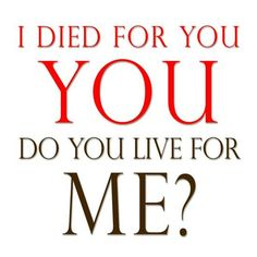 I died for you? Do you live for me? - Jesus