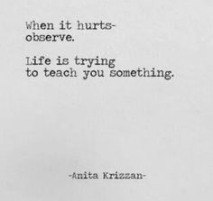 Inspirational Quotes: When it hurts—observe. Life is trying to teach you something. -Anita Krizzan Quote More Top Inspirational Quotes Quote Description When it hurts—observe. Life is trying to teach you something. Wisdom Quotes, Words Quotes, Wise Words, Quotes To Live By, Me Quotes, Motivational Quotes, Inspirational Quotes, Sayings, Affirmations