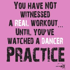 You have not witnessed a real workout...until you've watched a dancer practice.