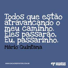 Todos que estão atravancando o meu caminho. Eles passarão, eu passarinho - Mario Quintana www.encadreeposters.com.br