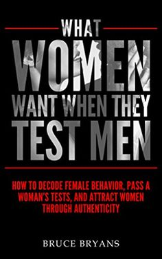 eBook What Women Want When They Test Men: How to Decode Female Behavior, Pass a Woman's Tests, and Attract Women Through Authenticity By Bruce Bryans books to read books Alpha Male Traits, How To Approach Women, Relationship Books, What Women Want, Most Popular Books, Decoding, My Bible, Guys Be Like, Book Recommendations