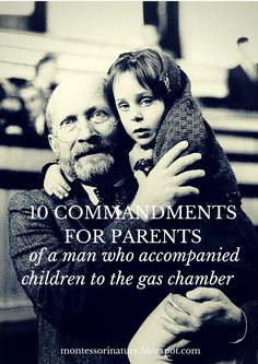 Montessori Nature: 10 COMMANDMENTS FOR PARENTS OF A MAN WHO ACCOMPANIED CHILDREN TO THE GAS CHAMBER