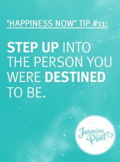 Happiness Tip #11: Step Up Into the Person You Were Destined To Be. #behappynow #jasmineplatt