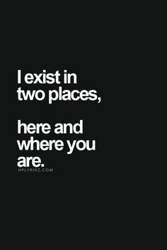 I exist in two places, here and where you are. love. quotes