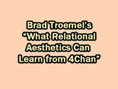 "Troemel, Brad. ""What Relational Aesthetics Can Learn from 4Chan."" Art Fag City. 2010. Originally published as an editorial for Art Fag City online in 2010, later appeared as part of Troemel's..."