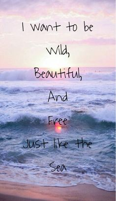 I want to be wild,beautiful,and free just like the sea.