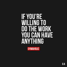gymaaholic:  You're Willing To Do The Work! You Can Have Anything Hard work always pays off, trust me. http://www.gymaholic.co