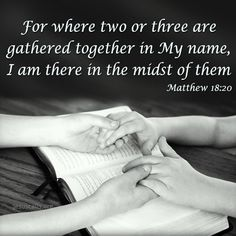 For where two or three are gathered together in my name, I am there in the midst of them. Matthew 18:20