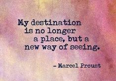 my destination is no longer a place but a new way of seeing