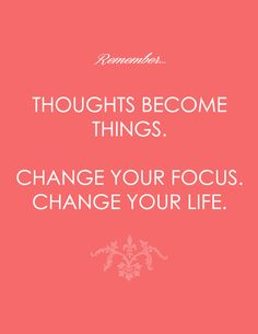 Thoughts become things. Change your focus. Change your life.
