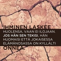 Ihminen laskee huolensa, vaan ei ilojaan. Jos hän sen tekisi, hän huomaisi että jokaisessa elämänosassa on kyllälti onnea. — Fjodor Dostojevski Beautiful Things, Good Things, Sayings, Words, Memes, Garden, Happy, Quotes, Life