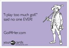 I play to much golf - said no one EVER!