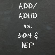 If your child has ADD/ADHD they could be eligible for an IEP and not just a 504 plan, great resource with some information on the different programs