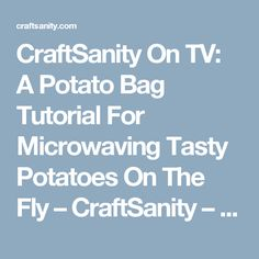 CraftSanity On TV: A Potato Bag Tutorial For Microwaving Tasty Potatoes On The Fly – CraftSanity – A blog and podcast for those who love everything handmade