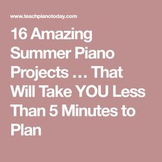 16 Amazing Summer Piano Projects … That Will Take YOU Less Than 5 Minutes to Plan