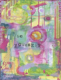 Be Yourself, friend.Come see the latest original Art work by Stephanie Martel. Click through to read more about where the inspiration for this piece came from. Prints available on Etsy.