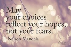 """May your choices reflect your hopes, not your fears."" Nelson Mandela quote {http://celesteandpearl.blogspot.com/2013/12/hope.html}"