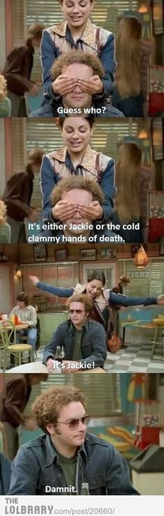 It's either Jackie or the cold, clammy hands of death.