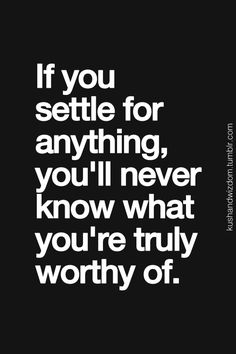 Don't settle for just  anything /  you are truly worthy