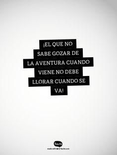 ¡el que no sabe gozar de la aventura cuando viene no debe llorar cuando se va! - Quote From Recite.com #RECITE #QUOTE