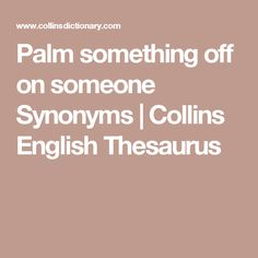 Synonyms Of Palm Something Off On Someone: Foist On, Force Upon, Impose  Upon, Pass Off, Thrust Upon