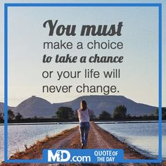 """MD.com Quote of the Day for February 22, 2016: """"You must make a choice to take a chance or your life will never change."""" Find the original post at our Facebook page at: https://www.facebook.com/mddotcom/photos/a.700738606618698.1073741826.607041739321719/1325676220791597/?type=3&theater"""