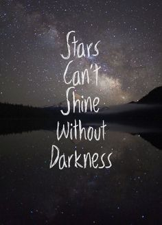 stars can't shine without darkness... love this quote idea for a tattoo.