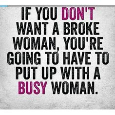 If you don't want a broke woman, you're going to have to put up with a busy woman.