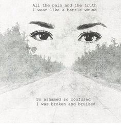 All the pain and the truth I wear like a battle wound so ashamed so confused I was broken and bruised